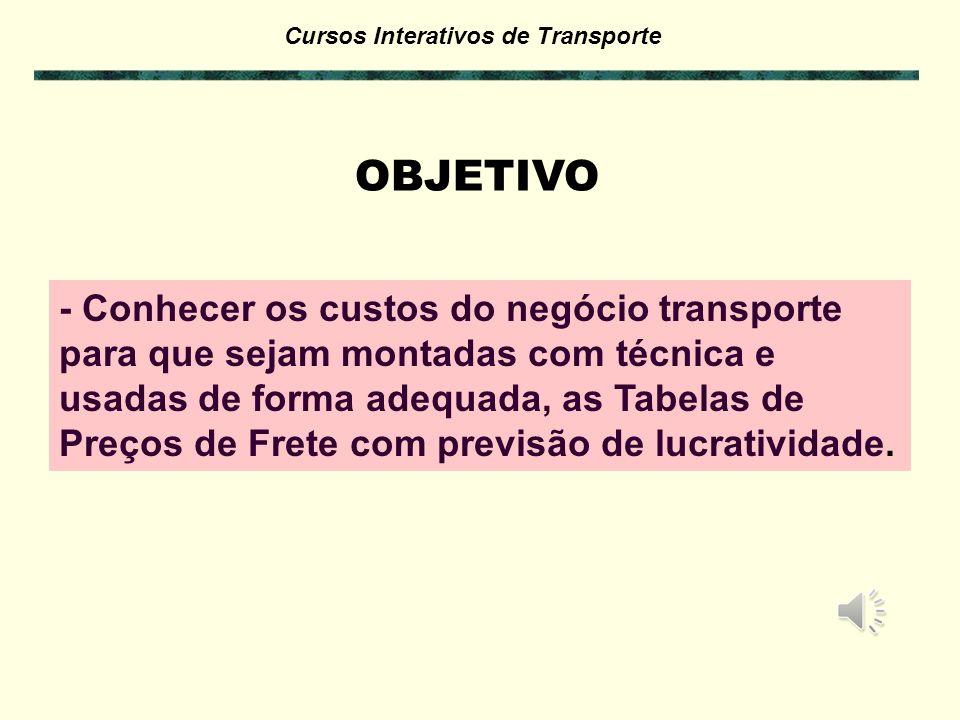 Cursos Interativos de Transporte OBJETIVO - Conhecer os custos do negócio transporte para que sejam montadas com técnica e usadas de forma adequada, as Tabelas de Preços de Frete com previsão de lucratividade.