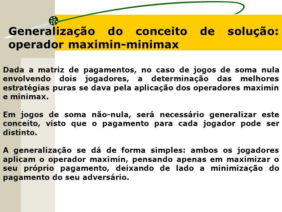 Generalização do conceito de solução: operador maximin-minimax Dada a matriz de pagamentos, no caso de jogos de soma nula envolvendo dois jogadores, a determinação das melhores estratégias puras se dava pela aplicação dos operadores maximin e minimax.