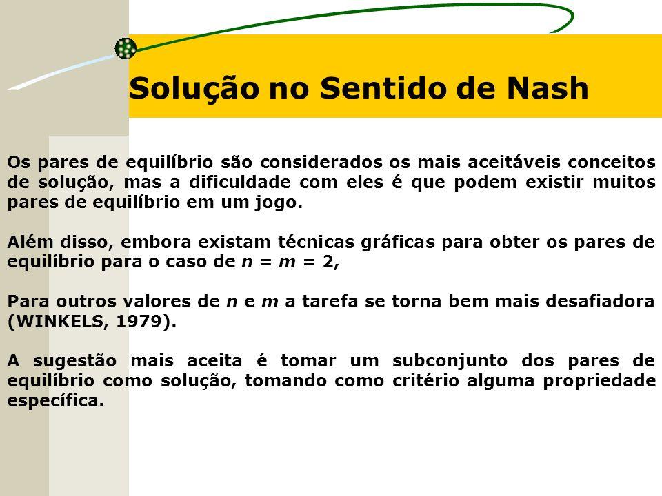 Solução no Sentido de Nash Os pares de equilíbrio são considerados os mais aceitáveis conceitos de solução, mas a dificuldade com eles é que podem exi