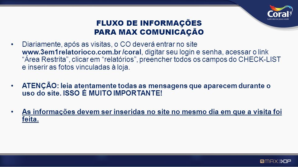 FLUXO DE INFORMAÇÕES PARA MAX COMUNICAÇÃO Diariamente, após as visitas, o CO deverá entrar no site www.3em1relatorioco.com.br /coral, digitar seu logi