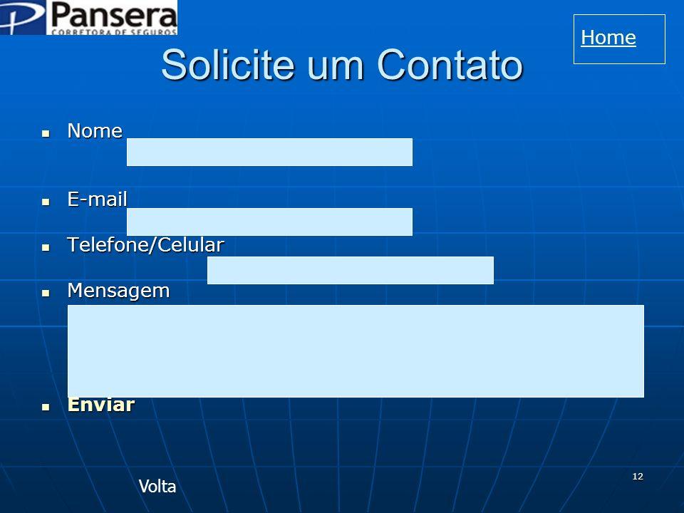 12 Solicite um Contato Nome Nome E-mail E-mail Telefone/Celular Telefone/Celular Mensagem Mensagem Enviar Enviar Volta Home