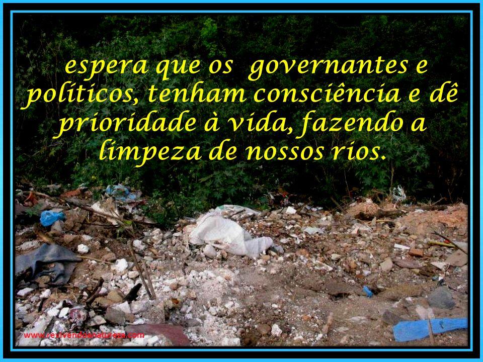 www.revivendoanatureza.com espera que os governantes e políticos, tenham consciência e dê prioridade à vida, fazendo a limpeza de nossos rios.