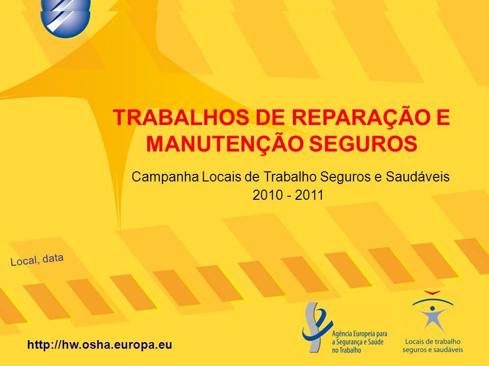 TRABALHOS DE REPARAÇÃO E MANUTENÇÃO SEGUROS Local, data http://hw.osha.europa.eu Campanha Locais de Trabalho Seguros e Saudáveis 2010 - 2011