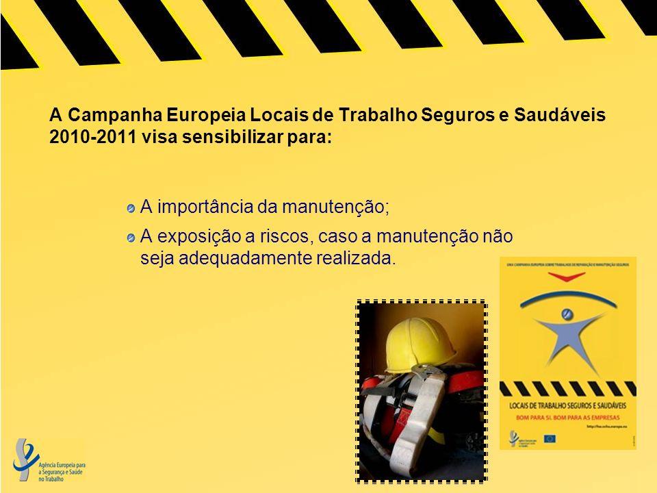 A Campanha Europeia Locais de Trabalho Seguros e Saudáveis 2010-2011 visa sensibilizar para: A importância da manutenção; A exposição a riscos, caso a manutenção não seja adequadamente realizada.