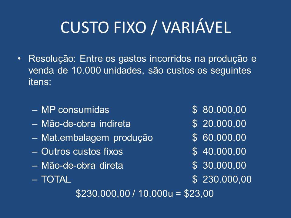 CUSTO FIXO / VARIÁVEL Resolução: Entre os gastos incorridos na produção e venda de 10.000 unidades, são custos os seguintes itens: –MP consumidas$ 80.