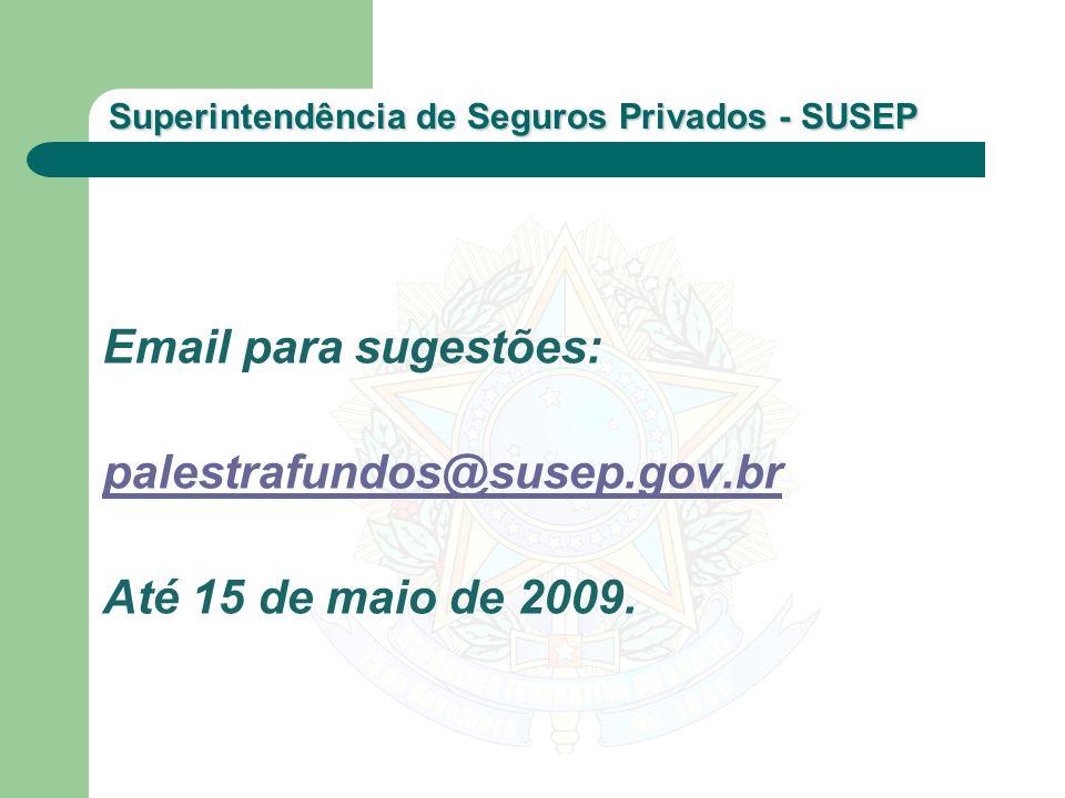 Superintendência de Seguros Privados - SUSEP Email para sugestões: palestrafundos@susep.gov.br Até 15 de maio de 2009.