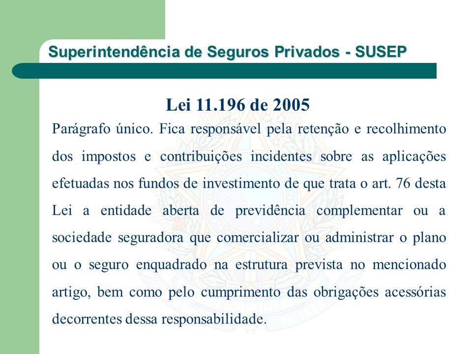 Superintendência de Seguros Privados - SUSEP Parágrafo único. Fica responsável pela retenção e recolhimento dos impostos e contribuições incidentes so