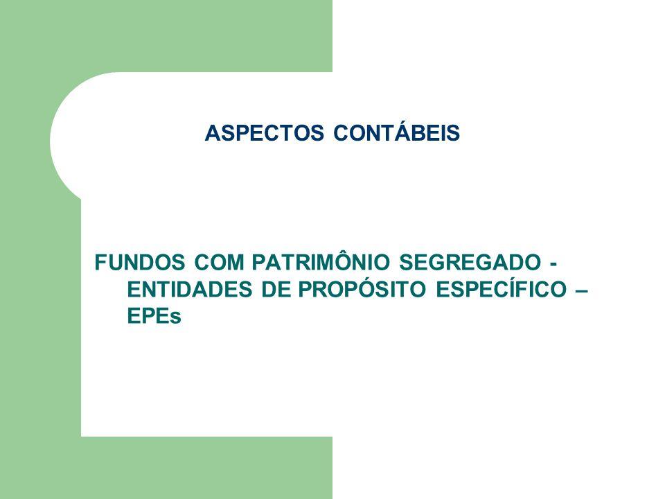 ASPECTOS CONTÁBEIS FUNDOS COM PATRIMÔNIO SEGREGADO - ENTIDADES DE PROPÓSITO ESPECÍFICO – EPEs