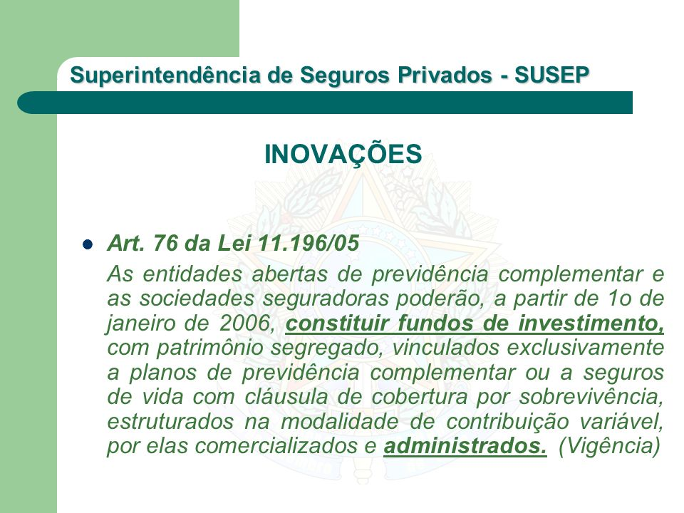 Superintendência de Seguros Privados - SUSEP INOVAÇÕES Art. 76 da Lei 11.196/05 As entidades abertas de previdência complementar e as sociedades segur