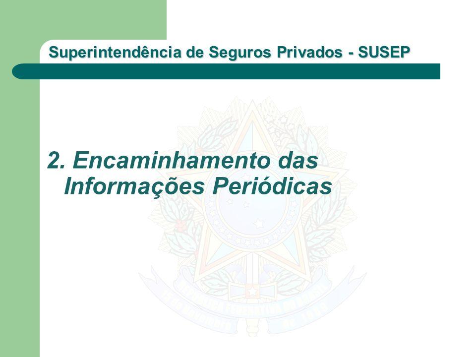 Superintendência de Seguros Privados - SUSEP 2. Encaminhamento das Informações Periódicas