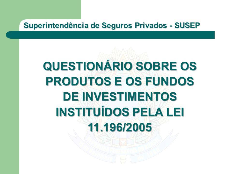 Superintendência de Seguros Privados - SUSEP QUESTIONÁRIO SOBRE OS PRODUTOS E OS FUNDOS DE INVESTIMENTOS INSTITUÍDOS PELA LEI 11.196/2005