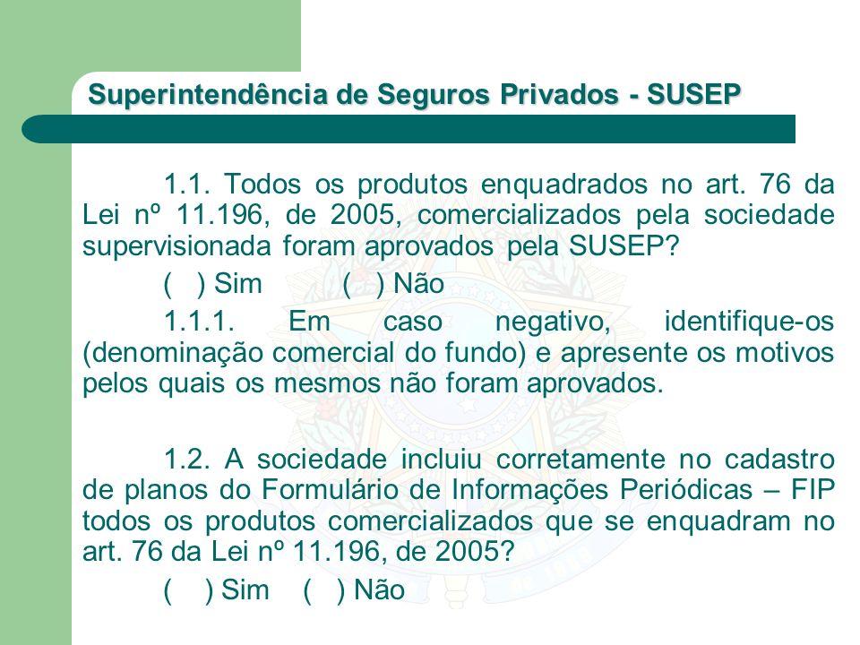 Superintendência de Seguros Privados - SUSEP 1.1. Todos os produtos enquadrados no art. 76 da Lei nº 11.196, de 2005, comercializados pela sociedade s
