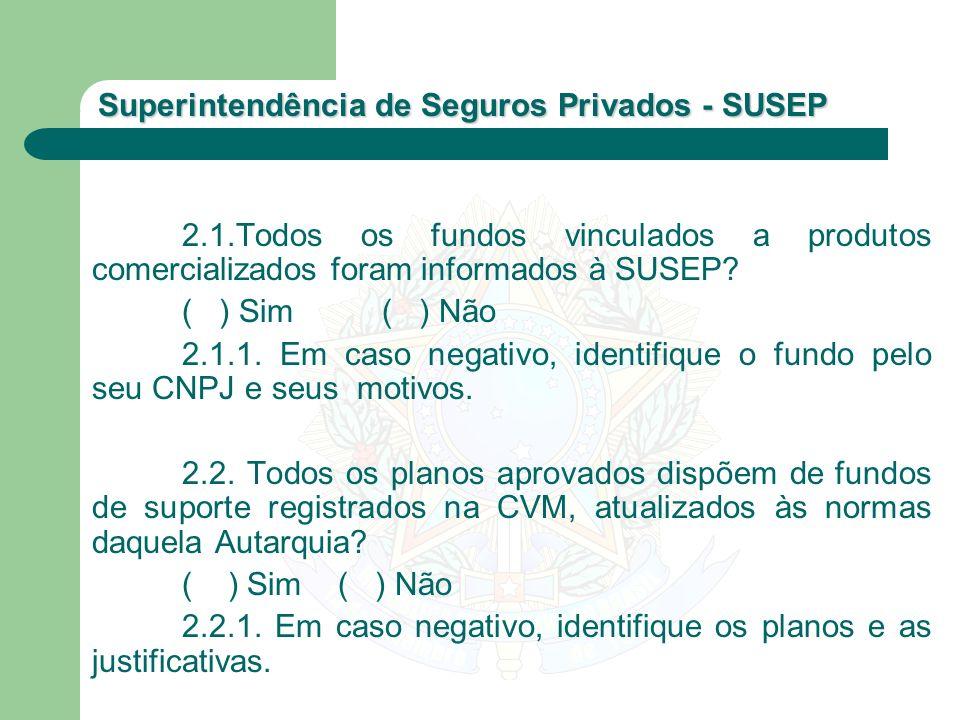 Superintendência de Seguros Privados - SUSEP 2.1.Todos os fundos vinculados a produtos comercializados foram informados à SUSEP? ( ) Sim ( ) Não 2.1.1