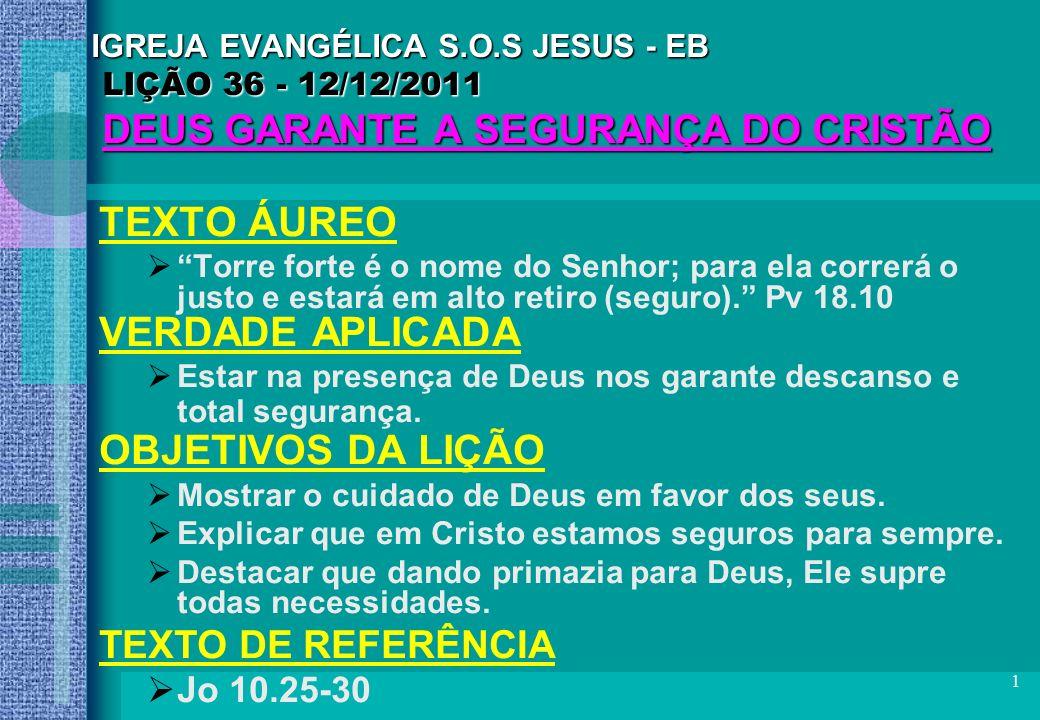 1 IGREJA EVANGÉLICA S.O.S JESUS - EB LIÇÃO 36 - 12/12/2011 DEUS GARANTE A SEGURANÇA DO CRISTÃO TEXTO ÁUREO Torre forte é o nome do Senhor; para ela co