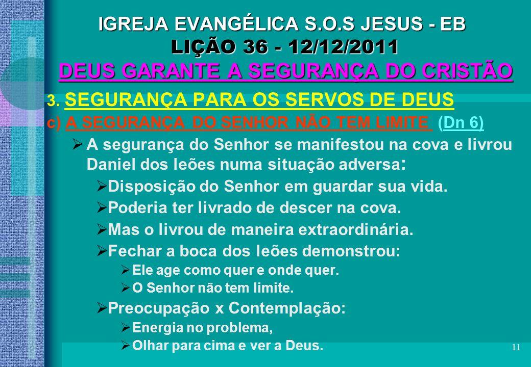 11 IGREJA EVANGÉLICA S.O.S JESUS - EB LIÇÃO 36 - 12/12/2011 DEUS GARANTE A SEGURANÇA DO CRISTÃO 3. SEGURANÇA PARA OS SERVOS DE DEUS c) A SEGURANÇA DO