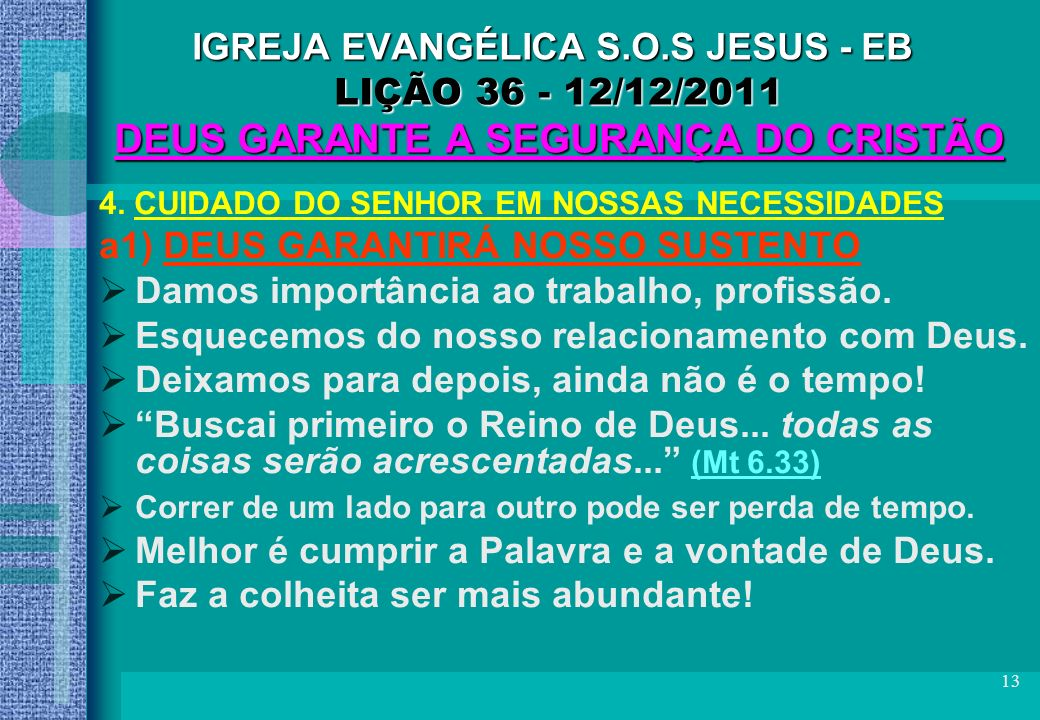 13 IGREJA EVANGÉLICA S.O.S JESUS - EB LIÇÃO 36 - 12/12/2011 DEUS GARANTE A SEGURANÇA DO CRISTÃO 4. CUIDADO DO SENHOR EM NOSSAS NECESSIDADES a1) DEUS G
