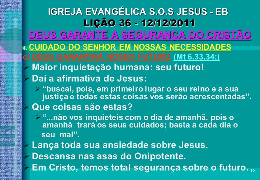 15 IGREJA EVANGÉLICA S.O.S JESUS - EB LIÇÃO 36 - 12/12/2011 DEUS GARANTE A SEGURANÇA DO CRISTÃO 4. CUIDADO DO SENHOR EM NOSSAS NECESSIDADES c) DEUS GA