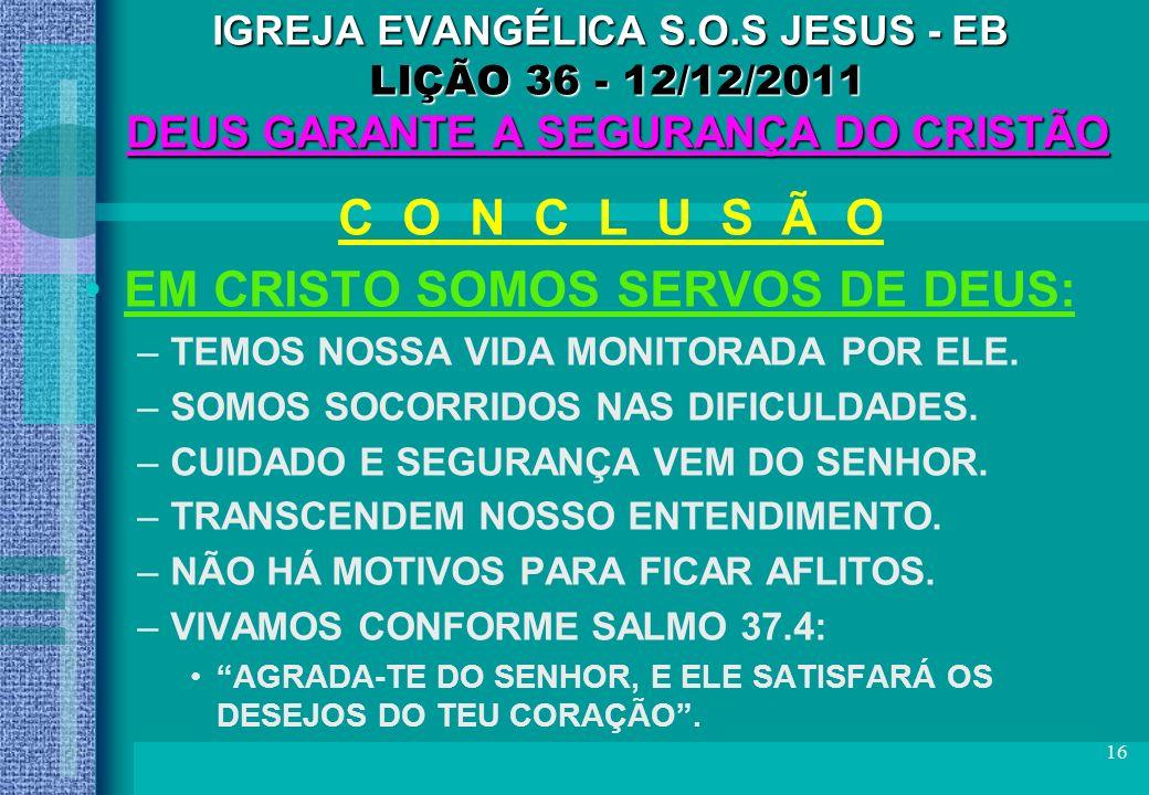 16 IGREJA EVANGÉLICA S.O.S JESUS - EB LIÇÃO 36 - 12/12/2011 DEUS GARANTE A SEGURANÇA DO CRISTÃO C O N C L U S Ã O EM CRISTO SOMOS SERVOS DE DEUS: –TEM