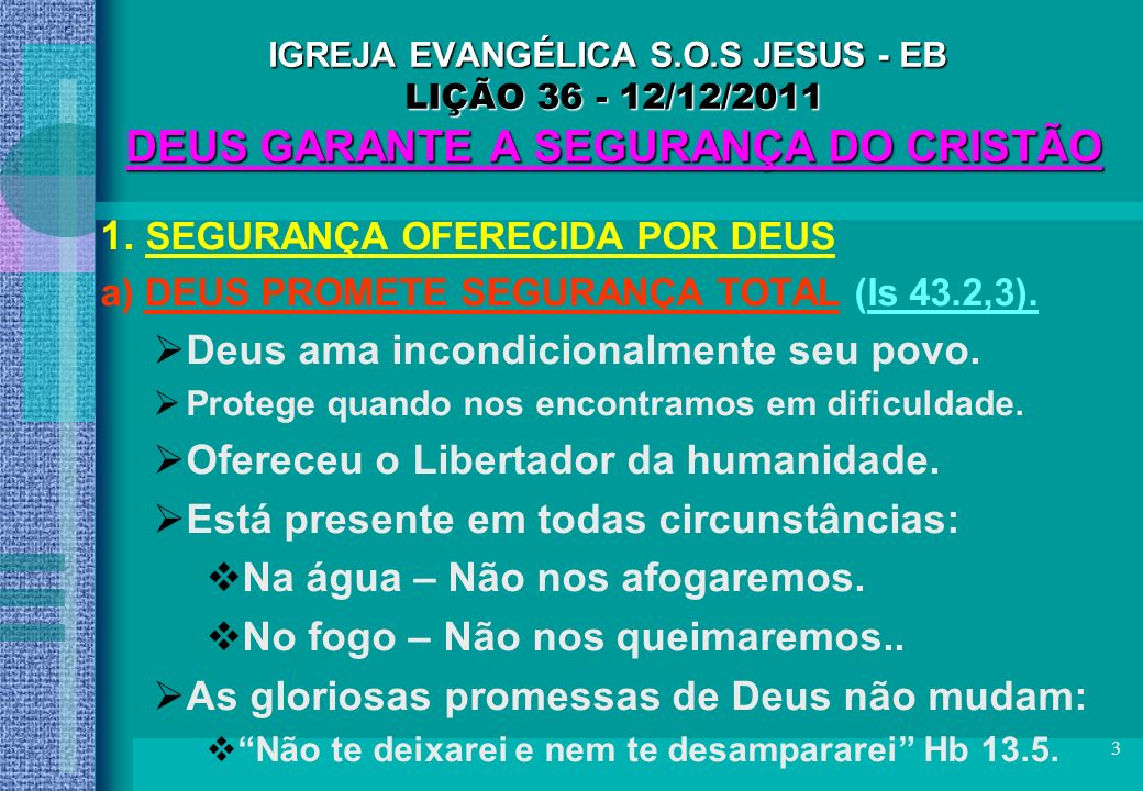 3 IGREJA EVANGÉLICA S.O.S JESUS - EB LIÇÃO 36 - 12/12/2011 DEUS GARANTE A SEGURANÇA DO CRISTÃO 1. SEGURANÇA OFERECIDA POR DEUS a) DEUS PROMETE SEGURAN