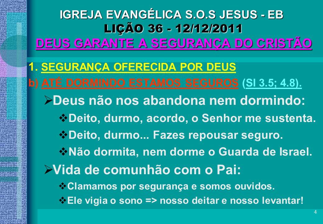 4 IGREJA EVANGÉLICA S.O.S JESUS - EB LIÇÃO 36 - 12/12/2011 DEUS GARANTE A SEGURANÇA DO CRISTÃO 1. SEGURANÇA OFERECIDA POR DEUS b) ATÉ DORMINDO ESTAMOS