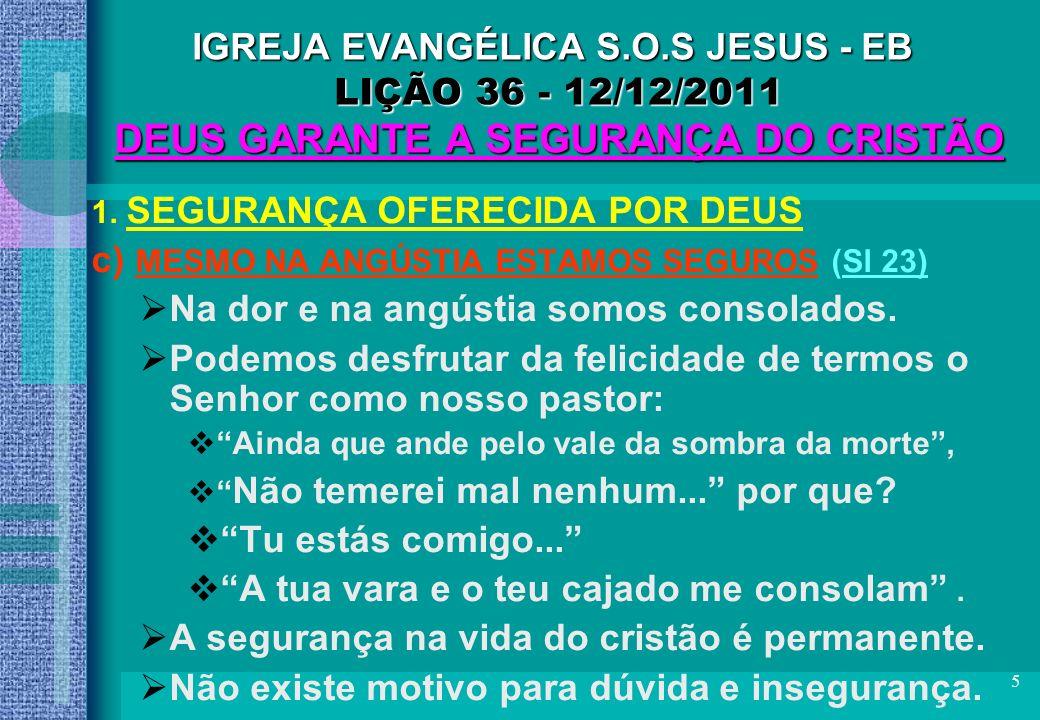 16 IGREJA EVANGÉLICA S.O.S JESUS - EB LIÇÃO 36 - 12/12/2011 DEUS GARANTE A SEGURANÇA DO CRISTÃO C O N C L U S Ã O EM CRISTO SOMOS SERVOS DE DEUS: –TEMOS NOSSA VIDA MONITORADA POR ELE.