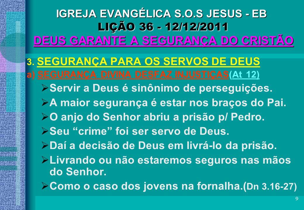 9 IGREJA EVANGÉLICA S.O.S JESUS - EB LIÇÃO 36 - 12/12/2011 DEUS GARANTE A SEGURANÇA DO CRISTÃO 3. SEGURANÇA PARA OS SERVOS DE DEUS a) SEGURANÇA DIVINA