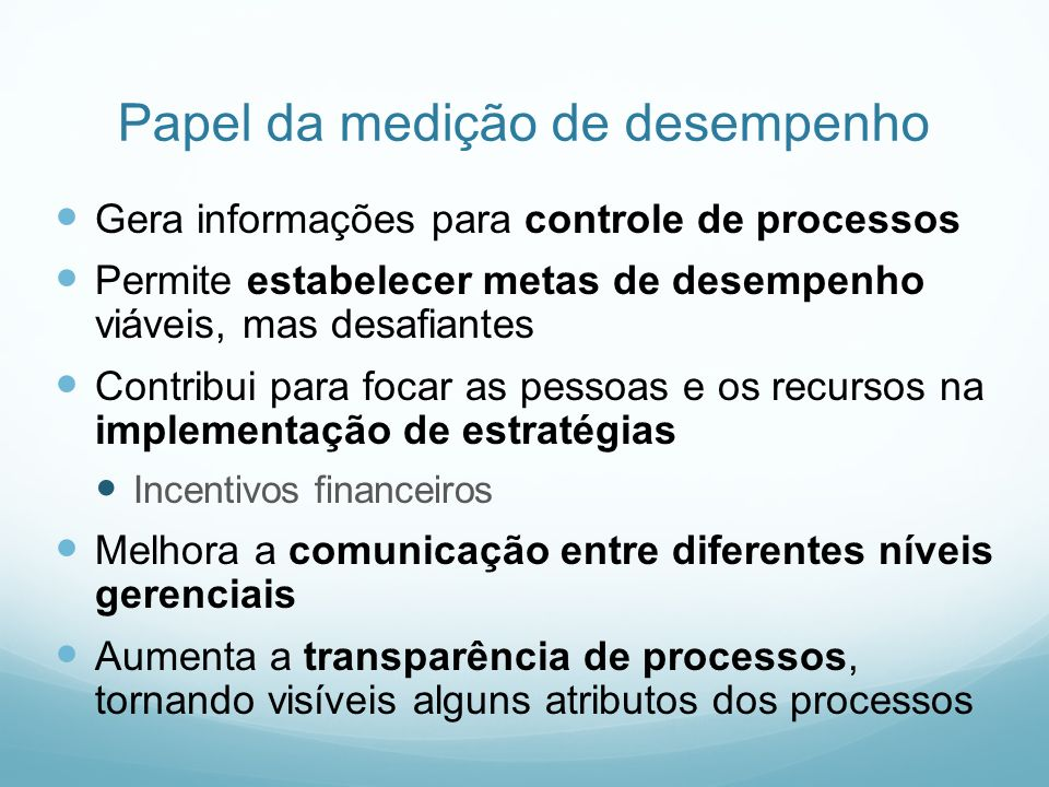 Papel da medição de desempenho Gera informações para controle de processos Permite estabelecer metas de desempenho viáveis, mas desafiantes Contribui
