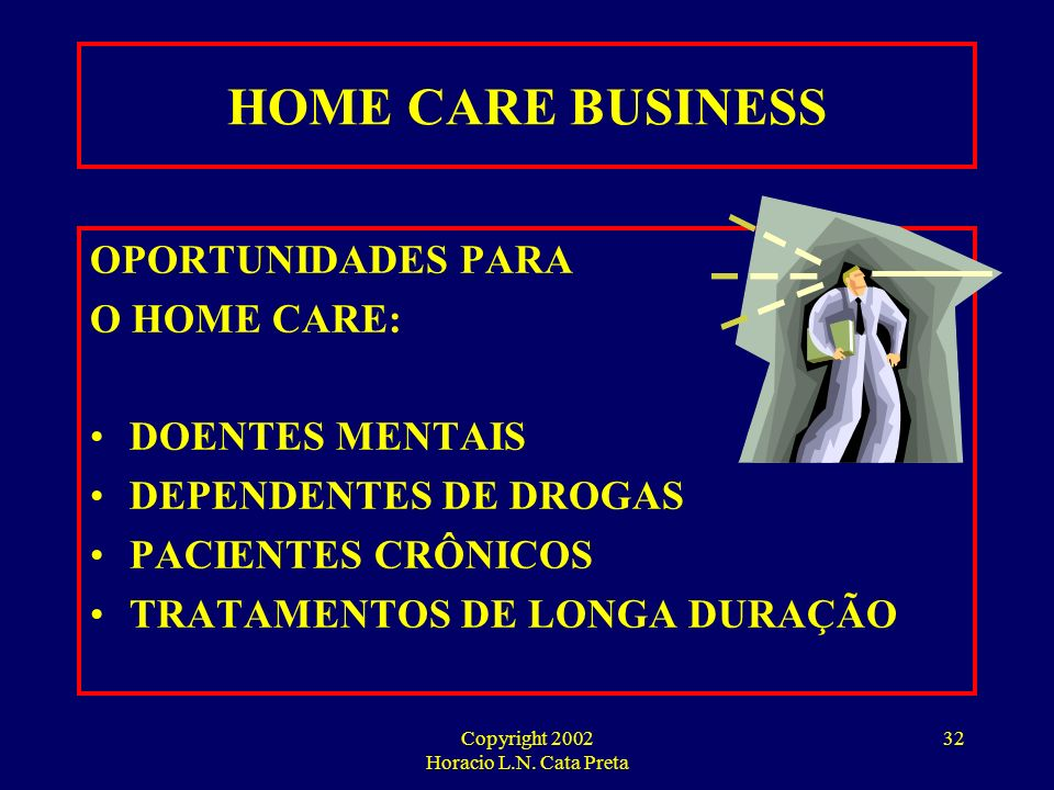 Copyright 2002 Horacio L.N. Cata Preta 31 HOME CARE BUSINESS QUESTÕES IMPORTANTES: CUSTOS OPERACIONAIS ESPECIALIZAÇÃO OU AMPLITUDE ESTRATÉGIA DE ATUAÇ