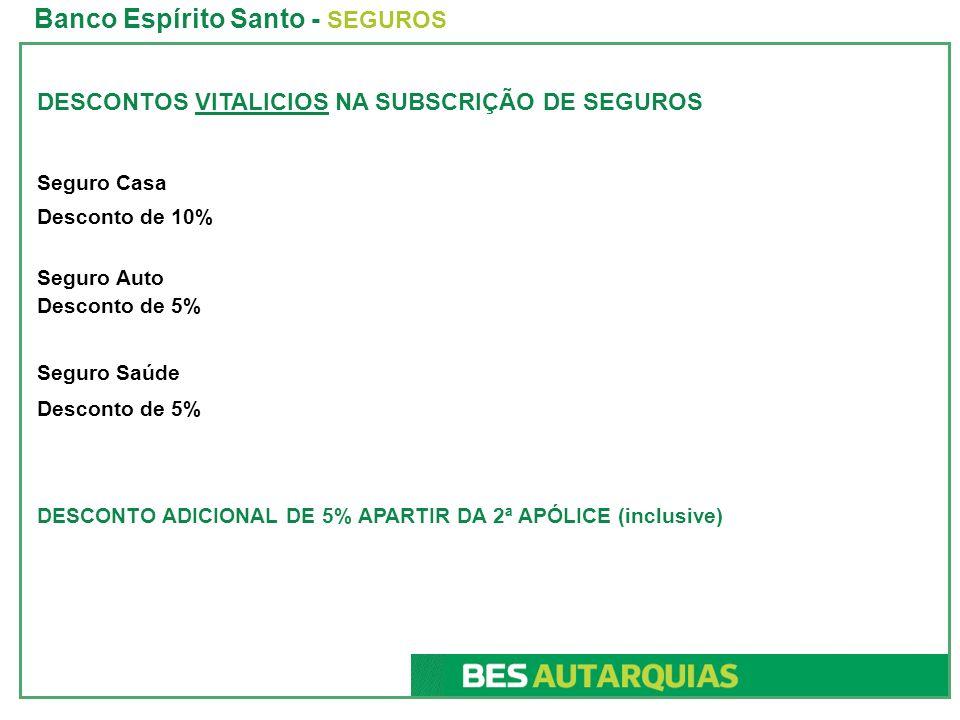 DESCONTOS VITALICIOS NA SUBSCRIÇÃO DE SEGUROS Seguro Casa Desconto de 10% Seguro Auto Desconto de 5% Seguro Saúde Desconto de 5% DESCONTO ADICIONAL DE 5% APARTIR DA 2ª APÓLICE (inclusive) Banco Espírito Santo - SEGUROS