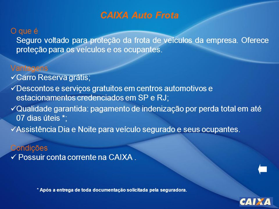 CAIXA Auto Frota O que é Seguro voltado para proteção da frota de veículos da empresa. Oferece proteção para os veículos e os ocupantes. Vantagens Car
