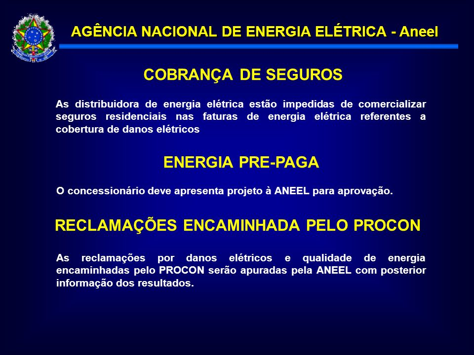 AGÊNCIA NACIONAL DE ENERGIA ELÉTRICA - Aneel COBRANÇA DE SEGUROS As distribuidora de energia elétrica estão impedidas de comercializar seguros residenciais nas faturas de energia elétrica referentes a cobertura de danos elétricos ENERGIA PRE-PAGA O concessionário deve apresenta projeto à ANEEL para aprovação.