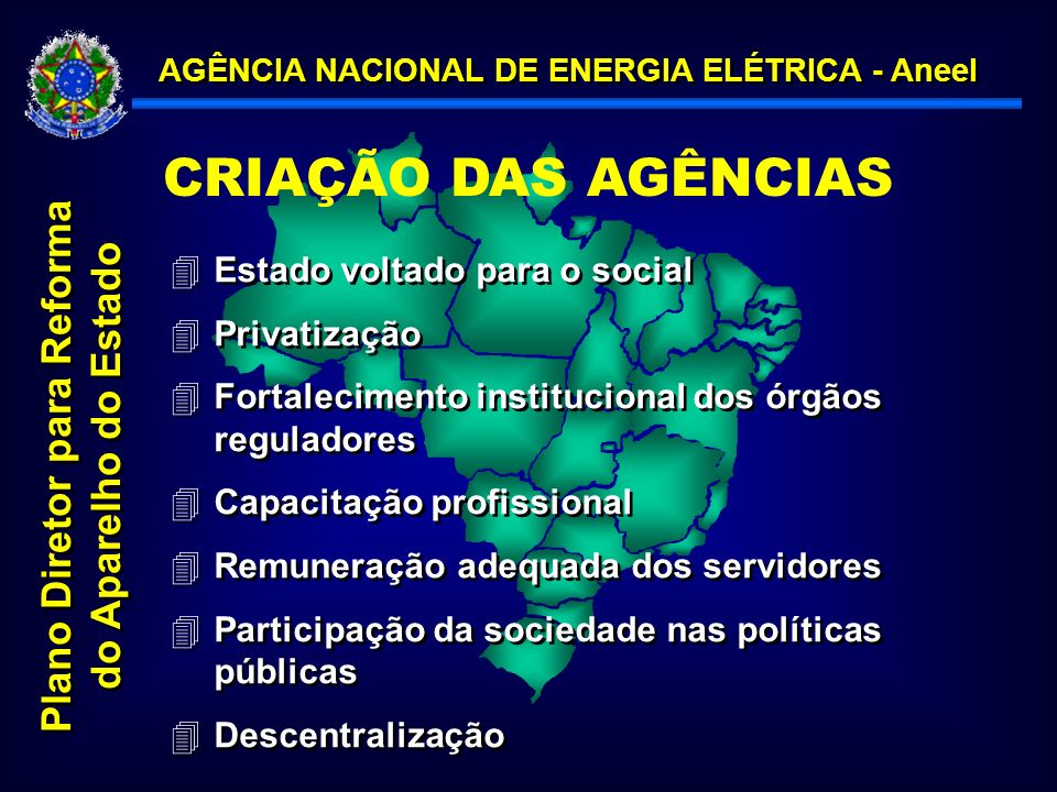 AGÊNCIA NACIONAL DE ENERGIA ELÉTRICA - Aneel Plano Diretor para Reforma do Aparelho do Estado 4Estado voltado para o social 4Privatização 4Fortalecimento institucional dos órgãos reguladores 4Capacitação profissional 4Remuneração adequada dos servidores 4Participação da sociedade nas políticas públicas 4Descentralização 4Estado voltado para o social 4Privatização 4Fortalecimento institucional dos órgãos reguladores 4Capacitação profissional 4Remuneração adequada dos servidores 4Participação da sociedade nas políticas públicas 4Descentralização CRIAÇÃO DAS AGÊNCIAS