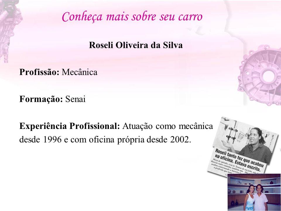 Conheça mais sobre seu carro Roseli Oliveira da Silva Profissão: Mecânica Formação: Senai Experiência Profissional: Atuação como mecânica desde 1996 e com oficina própria desde 2002.