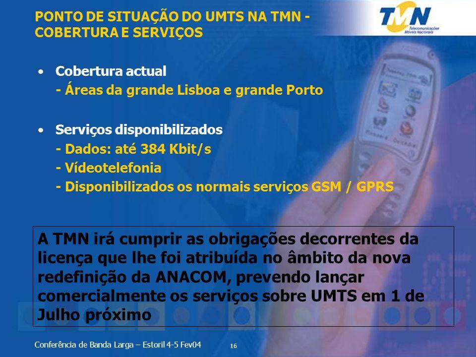 16 Conferência de Banda Larga – Estoril 4-5 Fev04 Cobertura actual - Áreas da grande Lisboa e grande Porto Serviços disponibilizados - Dados: até 384 Kbit/s - Vídeotelefonia - Disponibilizados os normais serviços GSM / GPRS PONTO DE SITUAÇÃO DO UMTS NA TMN - COBERTURA E SERVIÇOS A TMN irá cumprir as obrigações decorrentes da licença que lhe foi atribuída no âmbito da nova redefinição da ANACOM, prevendo lançar comercialmente os serviços sobre UMTS em 1 de Julho próximo