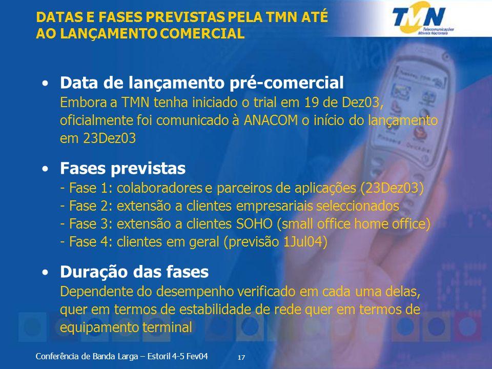 17 Conferência de Banda Larga – Estoril 4-5 Fev04 Data de lançamento pré-comercial Embora a TMN tenha iniciado o trial em 19 de Dez03, oficialmente foi comunicado à ANACOM o início do lançamento em 23Dez03 Fases previstas - Fase 1: colaboradores e parceiros de aplicações (23Dez03) - Fase 2: extensão a clientes empresariais seleccionados - Fase 3: extensão a clientes SOHO (small office home office) - Fase 4: clientes em geral (previsão 1Jul04) Duração das fases Dependente do desempenho verificado em cada uma delas, quer em termos de estabilidade de rede quer em termos de equipamento terminal DATAS E FASES PREVISTAS PELA TMN ATÉ AO LANÇAMENTO COMERCIAL