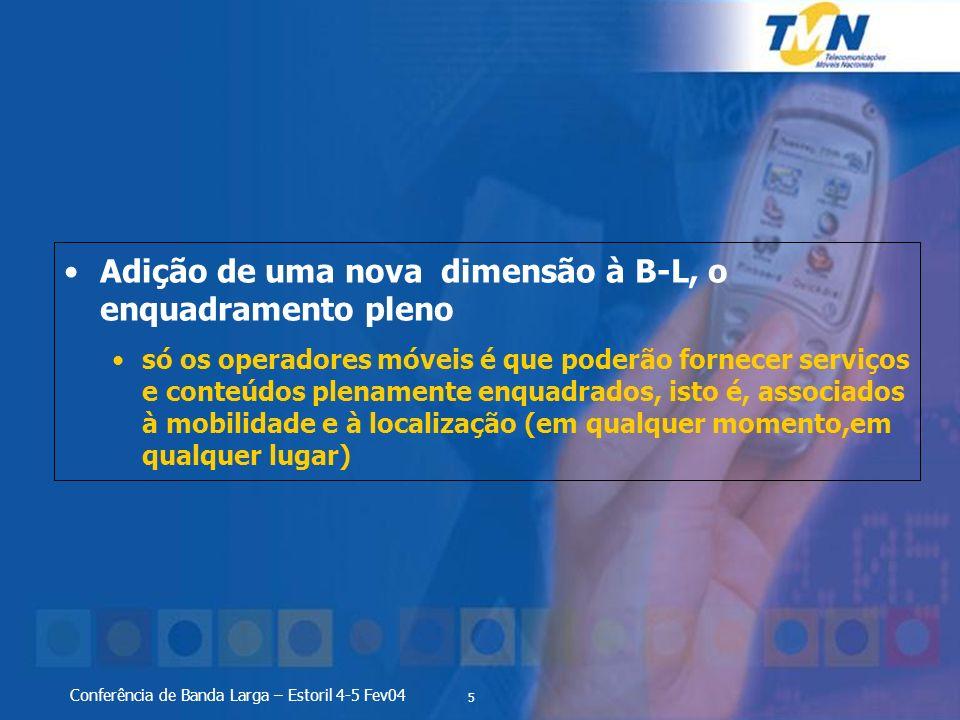 5 Conferência de Banda Larga – Estoril 4-5 Fev04 Adição de uma nova dimensão à B-L, o enquadramento pleno só os operadores móveis é que poderão fornecer serviços e conteúdos plenamente enquadrados, isto é, associados à mobilidade e à localização (em qualquer momento,em qualquer lugar)