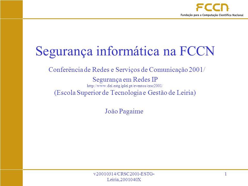 v20010314/CRSC2001-ESTG- Leiria,2001040X 1 Segurança informática na FCCN Conferência de Redes e Serviços de Comunicação 2001/ Segurança em Redes IP http://www.dei.estg.iplei.pt/eventos/crsc2001/ (Escola Superior de Tecnologia e Gestão de Leiria) João Pagaime