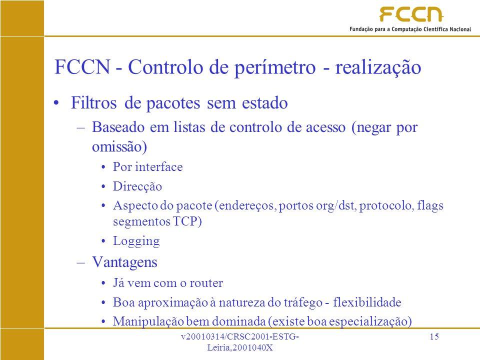 v20010314/CRSC2001-ESTG- Leiria,2001040X 15 FCCN - Controlo de perímetro - realização Filtros de pacotes sem estado –Baseado em listas de controlo de acesso (negar por omissão) Por interface Direcção Aspecto do pacote (endereços, portos org/dst, protocolo, flags segmentos TCP) Logging –Vantagens Já vem com o router Boa aproximação à natureza do tráfego - flexibilidade Manipulação bem dominada (existe boa especialização)