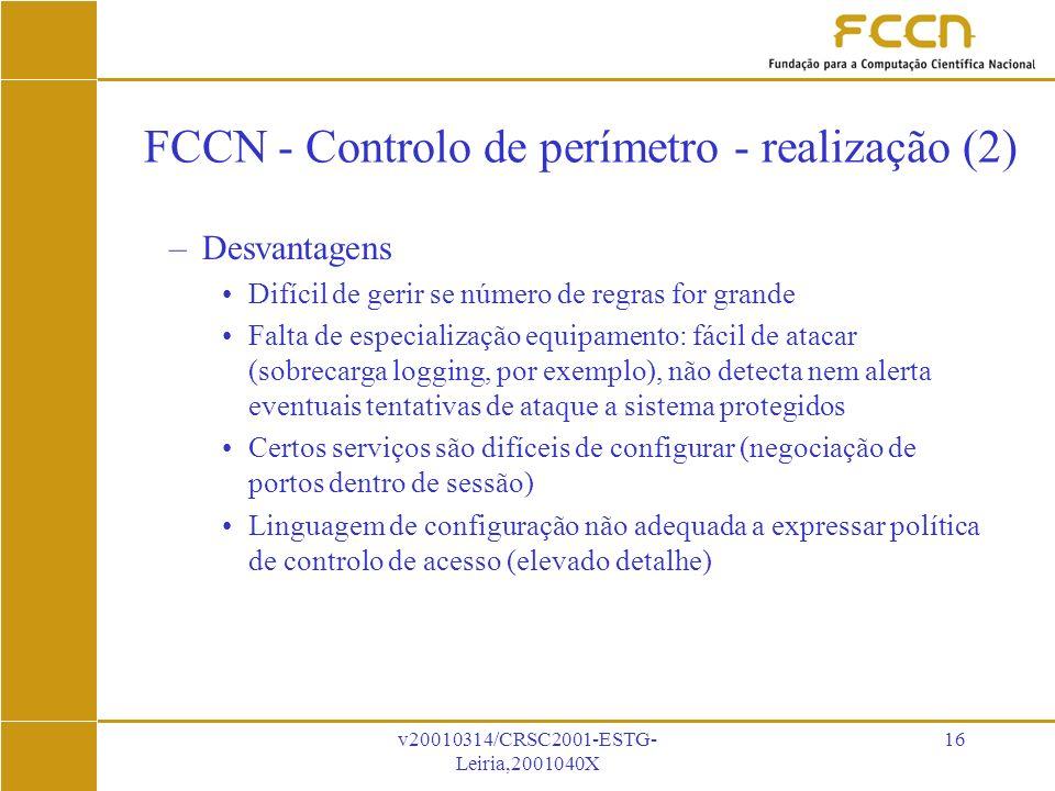 v20010314/CRSC2001-ESTG- Leiria,2001040X 16 FCCN - Controlo de perímetro - realização (2) –Desvantagens Difícil de gerir se número de regras for grande Falta de especialização equipamento: fácil de atacar (sobrecarga logging, por exemplo), não detecta nem alerta eventuais tentativas de ataque a sistema protegidos Certos serviços são difíceis de configurar (negociação de portos dentro de sessão) Linguagem de configuração não adequada a expressar política de controlo de acesso (elevado detalhe)