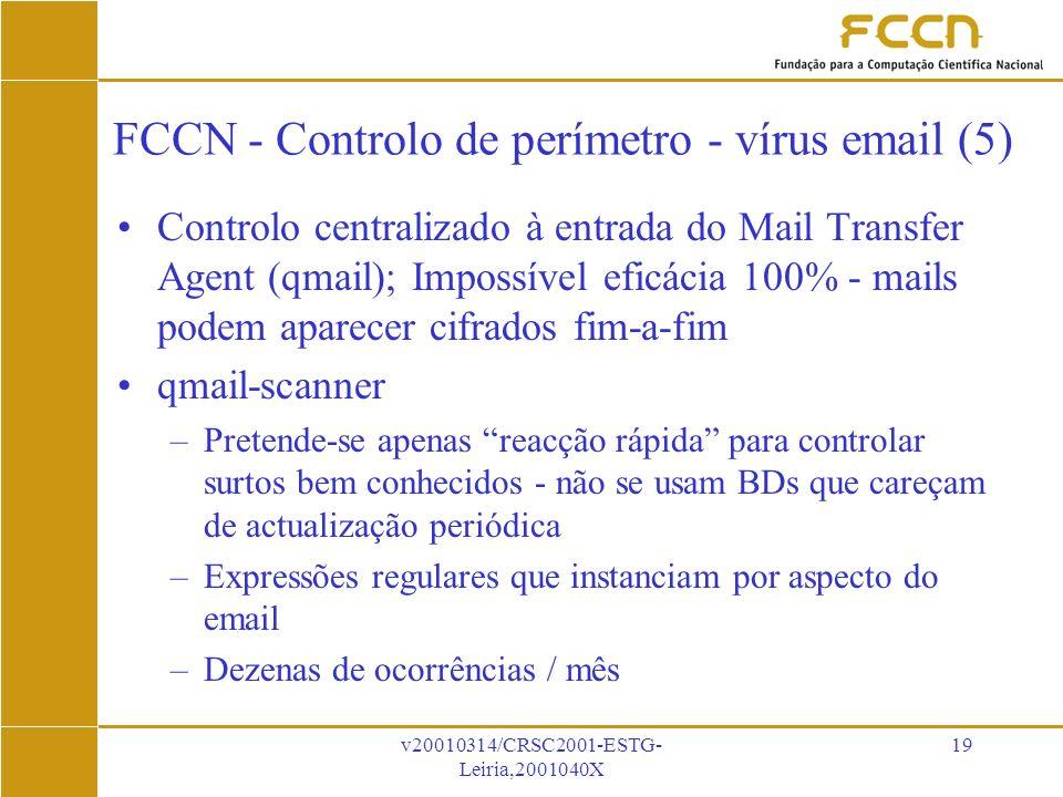 v20010314/CRSC2001-ESTG- Leiria,2001040X 19 FCCN - Controlo de perímetro - vírus email (5) Controlo centralizado à entrada do Mail Transfer Agent (qmail); Impossível eficácia 100% - mails podem aparecer cifrados fim-a-fim qmail-scanner –Pretende-se apenas reacção rápida para controlar surtos bem conhecidos - não se usam BDs que careçam de actualização periódica –Expressões regulares que instanciam por aspecto do email –Dezenas de ocorrências / mês