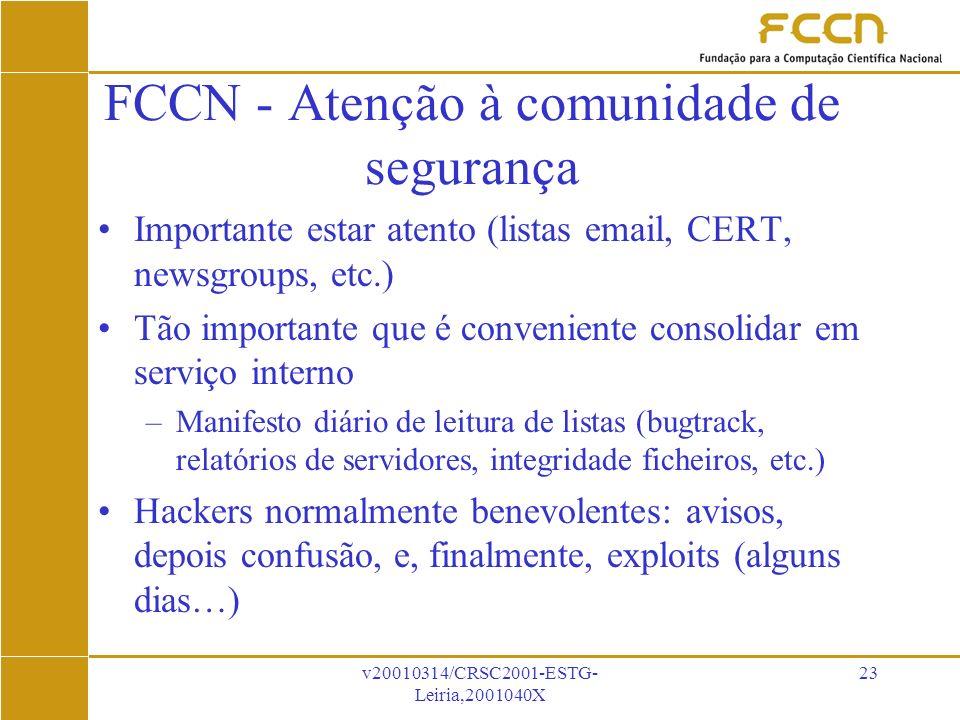 v20010314/CRSC2001-ESTG- Leiria,2001040X 23 FCCN - Atenção à comunidade de segurança Importante estar atento (listas email, CERT, newsgroups, etc.) Tão importante que é conveniente consolidar em serviço interno –Manifesto diário de leitura de listas (bugtrack, relatórios de servidores, integridade ficheiros, etc.) Hackers normalmente benevolentes: avisos, depois confusão, e, finalmente, exploits (alguns dias…)