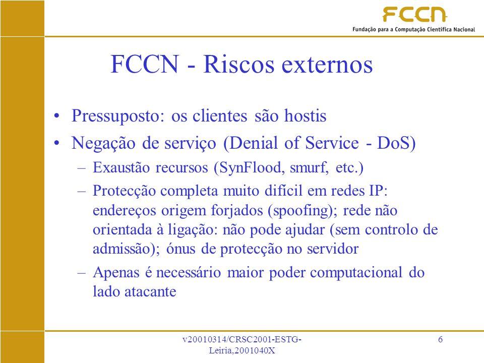 v20010314/CRSC2001-ESTG- Leiria,2001040X 6 FCCN - Riscos externos Pressuposto: os clientes são hostis Negação de serviço (Denial of Service - DoS) –Exaustão recursos (SynFlood, smurf, etc.) –Protecção completa muito difícil em redes IP: endereços origem forjados (spoofing); rede não orientada à ligação: não pode ajudar (sem controlo de admissão); ónus de protecção no servidor –Apenas é necessário maior poder computacional do lado atacante