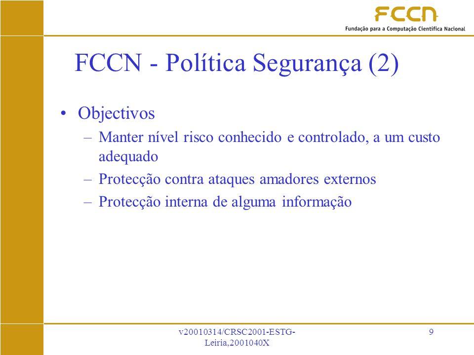 v20010314/CRSC2001-ESTG- Leiria,2001040X 9 FCCN - Política Segurança (2) Objectivos –Manter nível risco conhecido e controlado, a um custo adequado –Protecção contra ataques amadores externos –Protecção interna de alguma informação