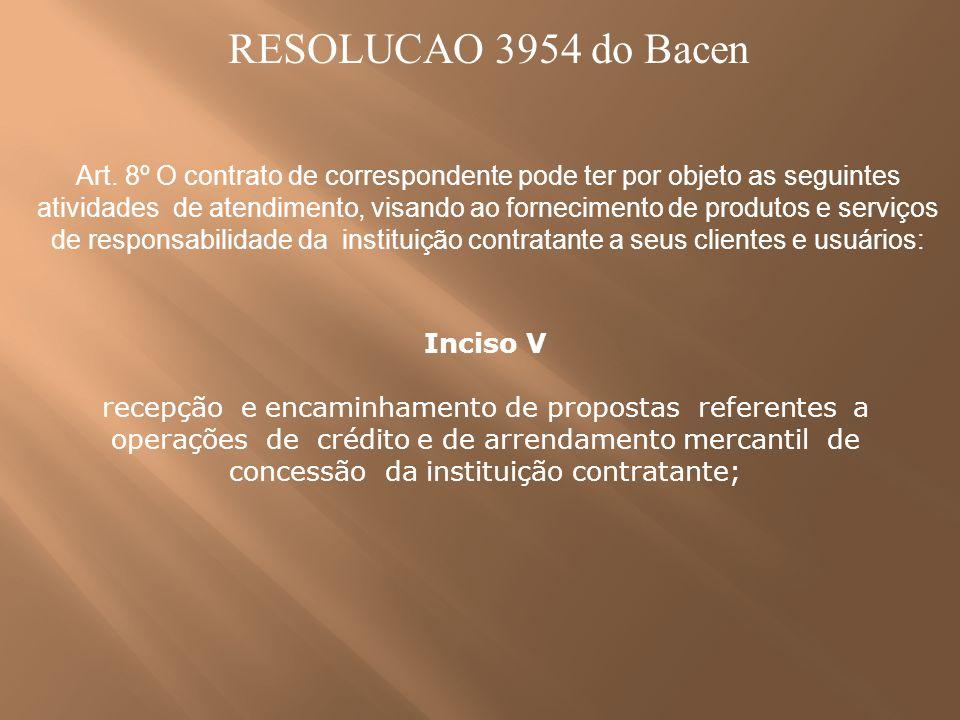 RESOLUCAO 3954 do Bacen Art. 8º O contrato de correspondente pode ter por objeto as seguintes atividades de atendimento, visando ao fornecimento de pr