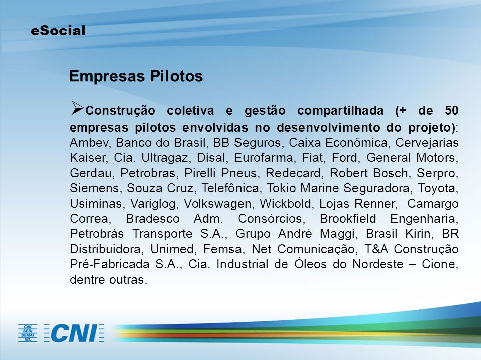 eSocial Empresas Pilotos Construção coletiva e gestão compartilhada (+ de 50 empresas pilotos envolvidas no desenvolvimento do projeto): Ambev, Banco do Brasil, BB Seguros, Caixa Econômica, Cervejarias Kaiser, Cia.