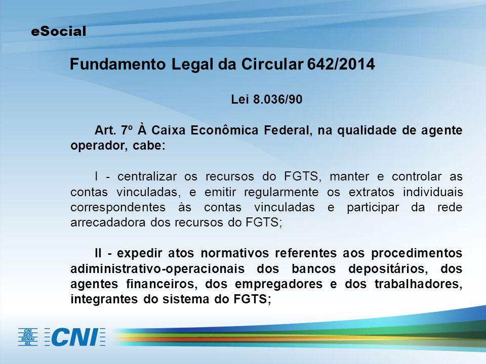 eSocial Fundamento Legal da Circular 642/2014 Lei 8.036/90 Art. 7º À Caixa Econômica Federal, na qualidade de agente operador, cabe: I - centralizar o
