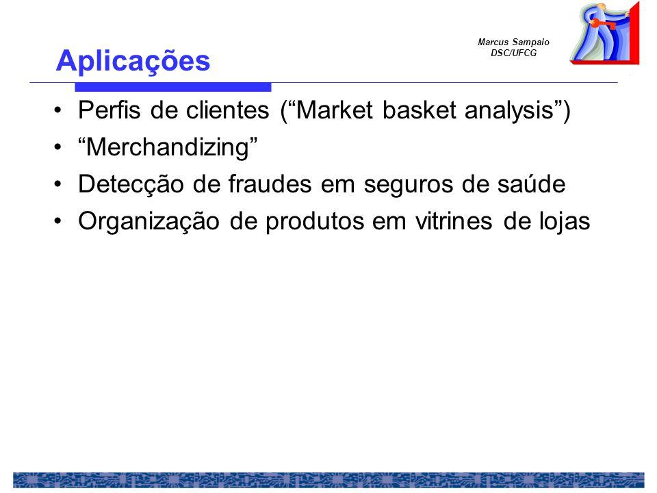 Marcus Sampaio DSC/UFCG Aplicações Perfis de clientes (Market basket analysis) Merchandizing Detecção de fraudes em seguros de saúde Organização de pr