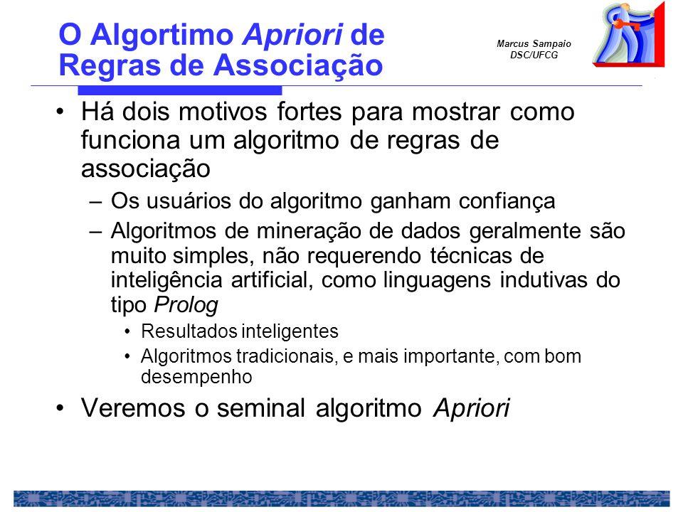 Marcus Sampaio DSC/UFCG Apriori (2) Algoritmo Apriori –Etapa 1: Encontrar todos os conjuntos de ítens com suporte mínimo conjuntos de ítens freqüentes Fase mais pesada, em termos de custos Muitos trabalhos de pesquisa em otimização –Etapa 2: Uso dos conjuntos de ítens freqüentes para gerar as regras Fase leve, em termos de custos