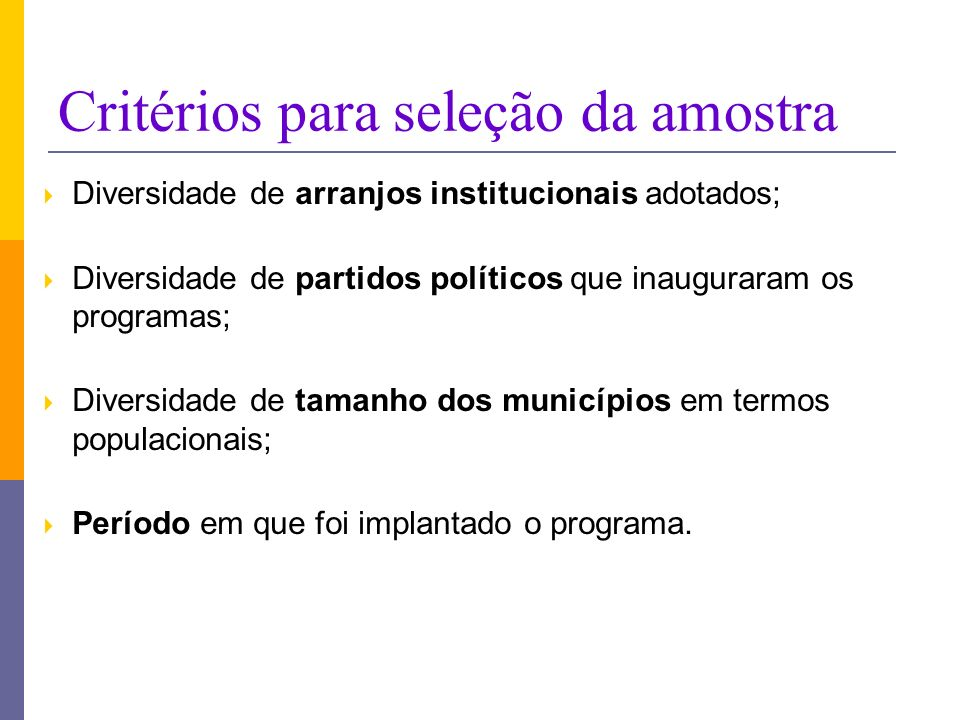 Critérios para seleção da amostra Diversidade de arranjos institucionais adotados; Diversidade de partidos políticos que inauguraram os programas; Diversidade de tamanho dos municípios em termos populacionais; Período em que foi implantado o programa.