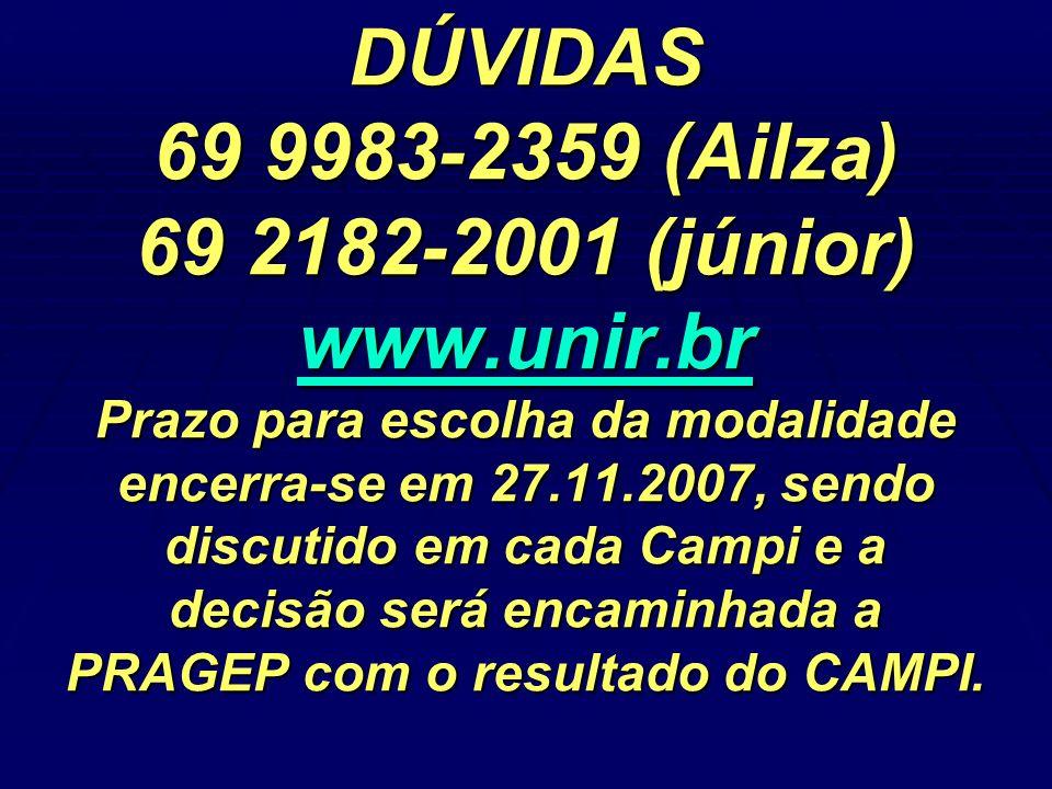 DÚVIDAS 69 9983-2359 (Ailza) 69 2182-2001 (júnior) www.unir.br Prazo para escolha da modalidade encerra-se em 27.11.2007, sendo discutido em cada Campi e a decisão será encaminhada a PRAGEP com o resultado do CAMPI.